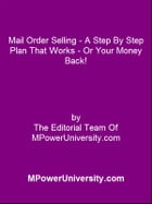 Mail Order Selling - A Step By Step Plan That Works Or Your Money Back! by Editorial Team Of MPowerUniversity.com