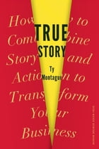 True Story: How to Combine Story and Action to Transform Your Business by Ty Montague
