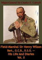 Field-Marshal Sir Henry Wilson Bart., G.C.B., D.S.O. — His Life And Diaries Vol. II by Major-General Sir Charles E. Calwell