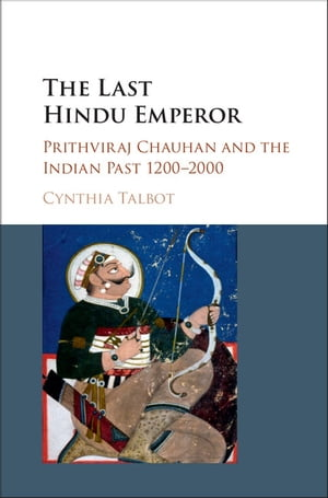 The Last Hindu Emperor Prithviraj Chauhan and the Indian Past,  1200?2000