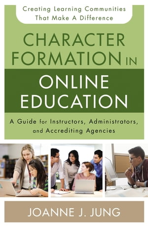 Character Formation in Online Education A Guide for Instructors,  Administrators,  and Accrediting Agencies