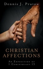 Christian Affections: An Exposition of 1 Corinthians 13 by Dennis Prutow