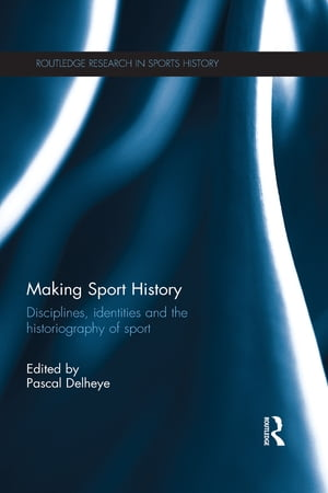 Making Sport History Disciplines,  identities and the historiography of sport