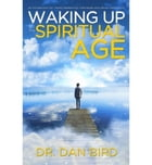 Waking Up In The Spiritual Age by Dr. Dan Bird
