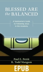 Blessed Are the Balanced: A Seminarian's Guide to Following Jesus in the Academy by Paul Petit