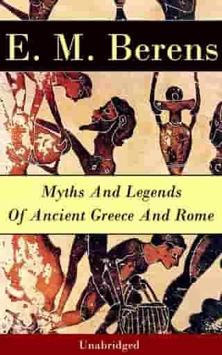Myths And Legends Of Ancient Greece And Rome - Unabridged by E. M. Berens