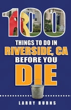 100 Things to Do in Riverside, CA Before You Die by Larry Burns