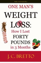 One Man's Weight Loss: How I Lost 40 Pounds in 3 Months by J. C. Bretto