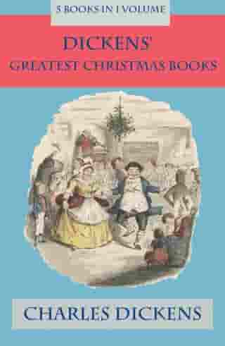 Dickens' Greatest Christmas Books: 5 books in 1 volume by Charles Dickens