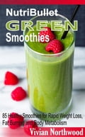NutriBullet Green Smoothies: 85 Healthy Smoothies for Rapid Weight Loss, Fat Burning and Body Metabolism 4cef8329-859c-48d0-b20f-a4a371b0cb70