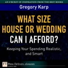 What Size House or Wedding Can I Afford?: Keeping Your Spending Realistic, and Smart by Gregory Karp