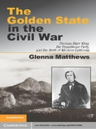 The Golden State in the Civil War: Thomas Starr King, the Republican Party, and the Birth of Modern…
