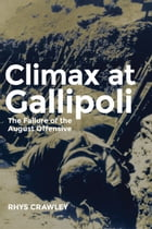 Climax at Gallipoli: The Failure of the August Offensive by Rhys Crawley