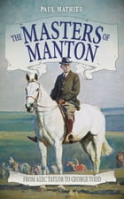 The Masters Of Manton: From Alec Taylor to George Todd by Paul Matheiu