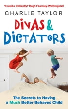 Divas & Dictators: The Secrets to Having a Much Better Behaved Child by Charlie Taylor