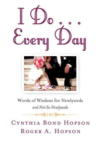 I Do ... Every Day: Words of Wisdom for Newlyweds and Not So Newlyweds