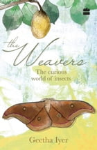 The Weavers: The Curious World of Insects by Geetha Iyer