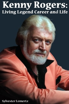 Kenny Rogers: Living Legend Career and Life