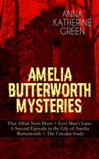AMELIA BUTTERWORTH MYSTERIES: That Affair Next Door + Lost Man's Lane: A Second Episode in the Life of Amelia Butterworth + The Circular Study: Miss A by Anna Katharine Green