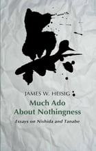 Much Ado about Nothingness: Essays on Nishida and Tanabe by James W. Heisig