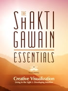 The Shakti Gawain Essentials: 3 Books in 1: Creative Visualization, Living in the Light & Developing Intuition by Shakti Gawain