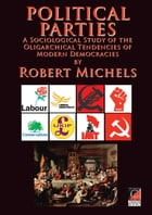 POLITICAL PARTIES: A Sociological Study of the Oligarchical Tendencies of Modern Democracies