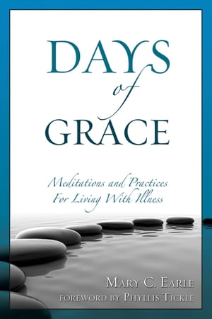 Days of Grace: Meditations and Practices for Living with Illness by Mary C. Earle