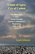 CHANT OF AGES; CRY OF COTTON: THE BIOGRAPHY OF A SOUTH GEORGIA JEWISH COMMUNITY'S BEGINNINGS, 1865-1908 by Louis Schmier