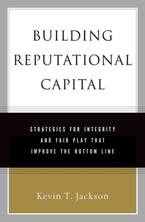 Building Reputational Capital Strategies for Integrity and Fair Play that Improve the Bottom Line