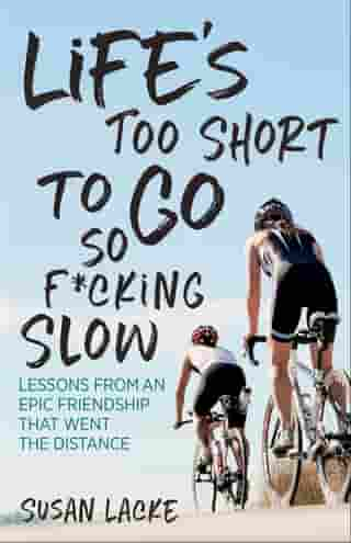 Life's Too Short to Go So F*cking Slow: Lessons from an Epic Friendship That Went the Distance by Susan Lacke