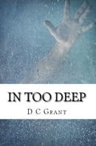 In Too Deep by D C Grant