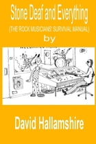 Stone Deaf and Everything: The Rock Musician's Survival Manual by David Hallamshire