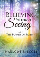 Believing Without Seeing: The Power of Faith by Marlowe Scott