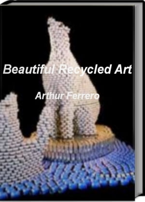 Beautiful Recycled Art Skills,  Tips and Tricks For Learning How To Create Beautiful Recycled Art,  Trash Art and More