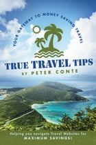 True Travel Tips: Your Gateway to Money Saving Travel! by Peter Conte