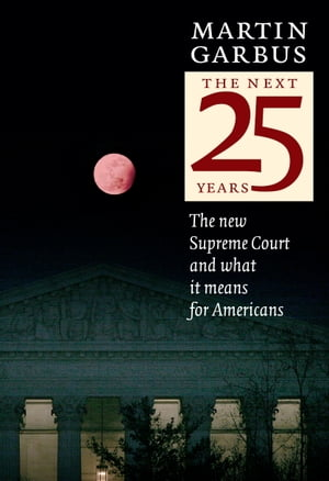 The Next 25 Years: The New Supreme Court and What it Means for Americans by Martin Garbus