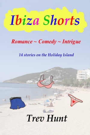 Ibiza Shorts: Romance, Comedy and Intrigue - 14 stories on the Holiday Island by Trev Hunt