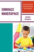 Embrace Makerspace: A Pocket Guide for Elementary School Administrators by Randee Bonagura