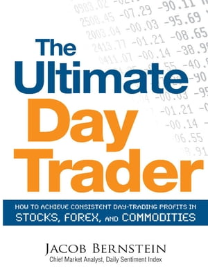 The Ultimate Day Trader: How to Achieve Consistent Day Trading Profits in Stocks, Forex, and Commodities How to Achieve Consistent Day Trading Profits