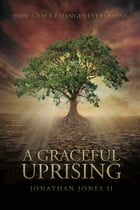 A Graceful Uprising: How Grace Changes Everything by Jonathan Jones