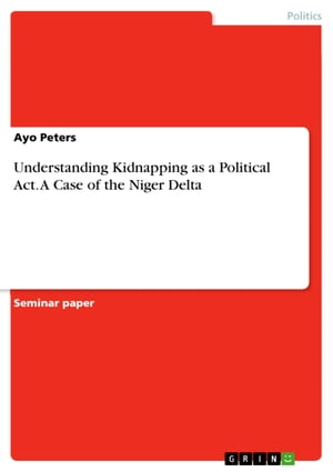 Understanding Kidnapping as a Political Act. A Case of the Niger Delta