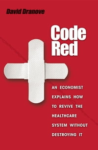 Code Red: An Economist Explains How to Revive the Healthcare System without Destroying It