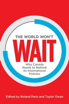 The World Won't Wait: Why Canada Needs to Rethink its International Policies