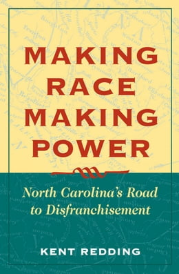 Book Making Race, Making Power: North Carolina's Road to Disfranchisement by Kent Redding