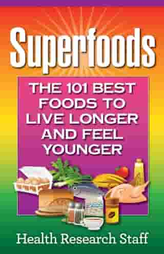 Superfoods: The 101 Best Foods to Live Longer and Feel Younger by Health Research Staff
