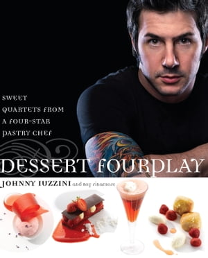 Dessert FourPlay: Sweet Quartets from a Four-Star Pastry Chef: A Baking Book by Johnny Iuzzini