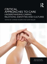 Critical Approaches to Care: Understanding Caring Relations, Identities and Cultures
