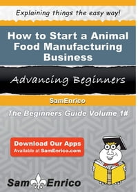 How to Start a Animal Food Manufacturing Business: How to Start a Animal Food Manufacturing Business