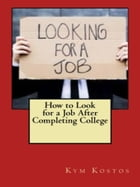 How to Look for a Job After Completing College by Kym Kostos