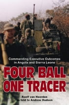 Four Ball, One Tracer: Commanding Executive Outcomes in Angola and Sierra Leone by van Heerden, Roelf